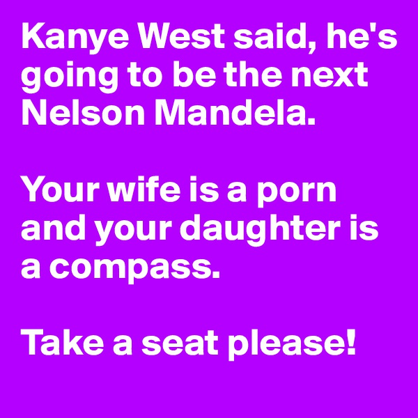 Kanye West said, he's going to be the next Nelson Mandela.   Your wife is a porn and your daughter is a compass.  Take a seat please!