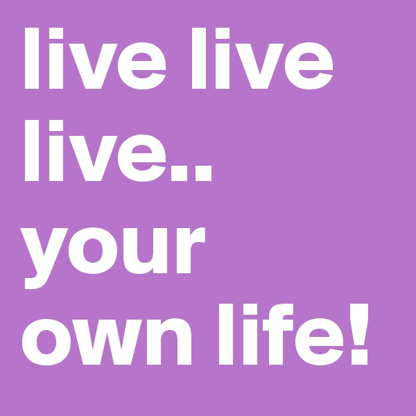 live live live.. your own life!