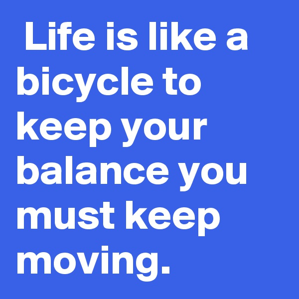 Life is like a bicycle to keep your balance you must keep moving.
