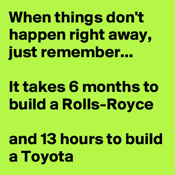 When things don't happen right away, just remember...  It takes 6 months to build a Rolls-Royce  and 13 hours to build a Toyota