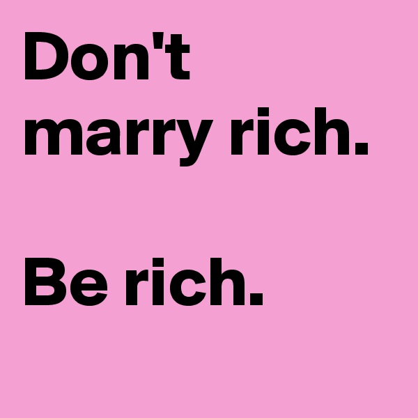 Don't marry rich.  Be rich.
