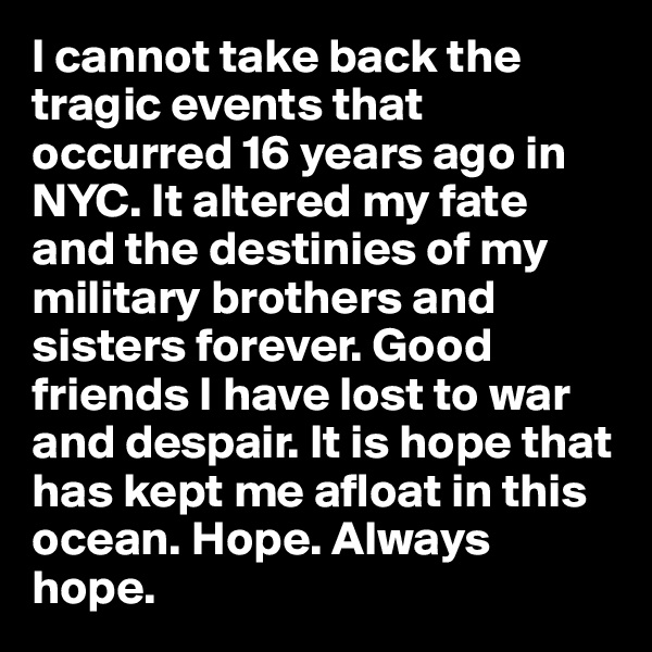 I cannot take back the tragic events that occurred 16 years ago in NYC. It altered my fate and the destinies of my military brothers and sisters forever. Good friends I have lost to war and despair. It is hope that has kept me afloat in this ocean. Hope. Always hope.