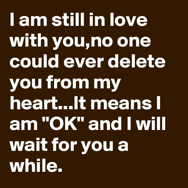 """I am still in love with you,no one could ever delete you from my heart...It means I am """"OK"""" and I will wait for you a while."""