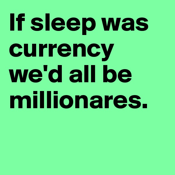 If sleep was currency we'd all be millionares.