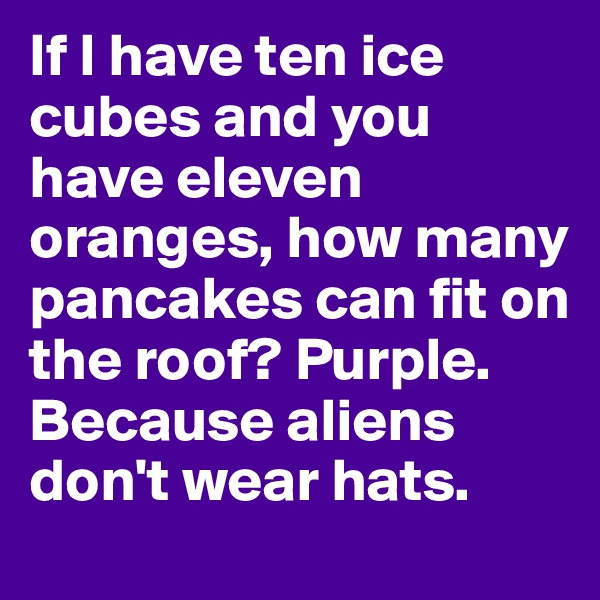 If I have ten ice cubes and you have eleven oranges, how many pancakes can fit on the roof? Purple. Because aliens don't wear hats.