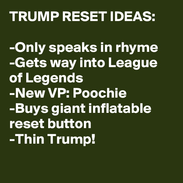TRUMP RESET IDEAS:  -Only speaks in rhyme -Gets way into League of Legends -New VP: Poochie -Buys giant inflatable reset button -Thin Trump!