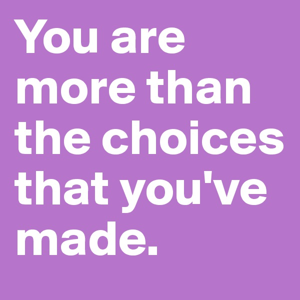 You are more than the choices that you've made.
