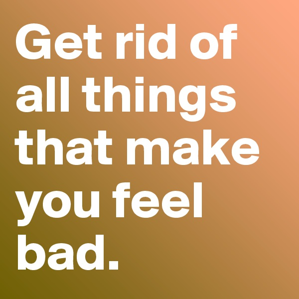 Get rid of all things that make you feel bad.
