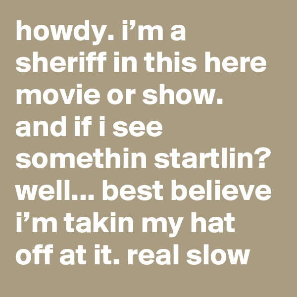 howdy. i'm a sheriff in this here movie or show. and if i see somethin startlin? well... best believe i'm takin my hat off at it. real slow