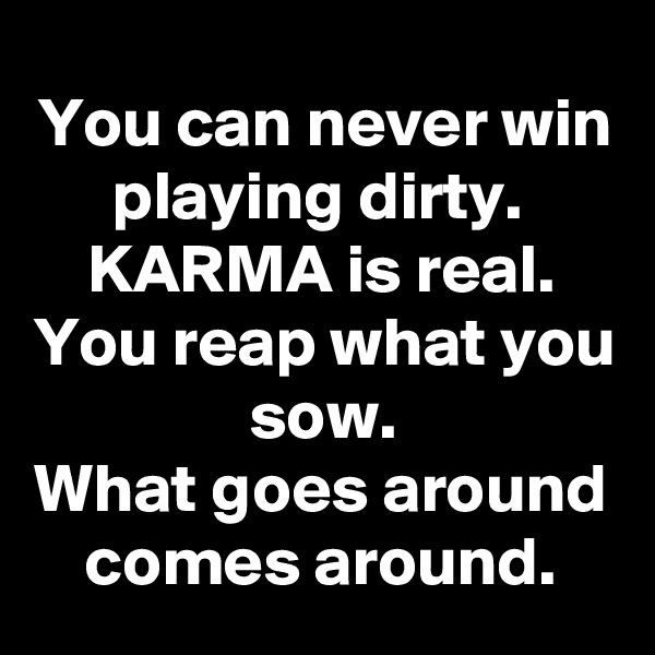 You can never win playing dirty.  KARMA is real. You reap what you sow. What goes around comes around.