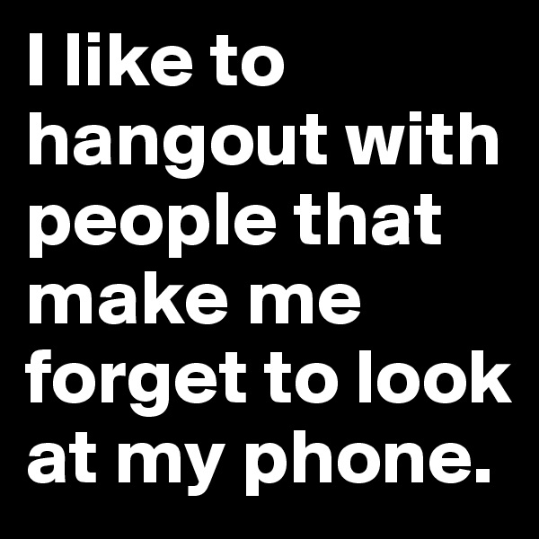 I like to hangout with people that make me forget to look at my phone.