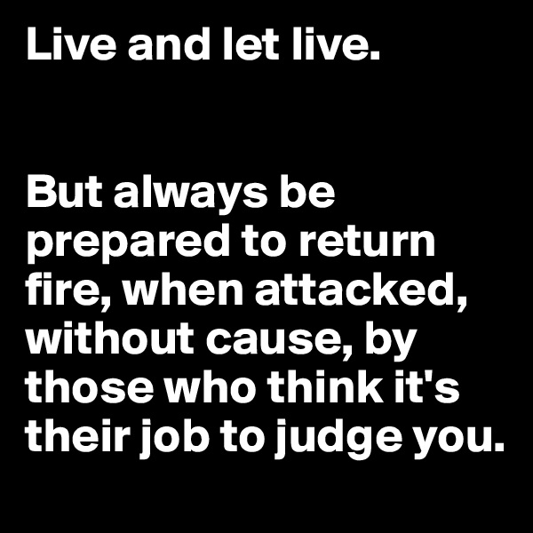 Live and let live.    But always be prepared to return fire, when attacked, without cause, by those who think it's their job to judge you.