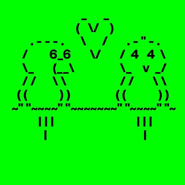 "_      _                          (   \/    )         . - - - .      \      /       . - "" - .      /        6_6       \/       /  4   4  \      \_       (__\                 \_    v  _/      / /      \ \                    / /       \ \         ( (            ) )                 ( (            ) )   ~"" ""~~~~"" ""~~~~~~~"" ""~~~~"" ""~                                                                                                         "