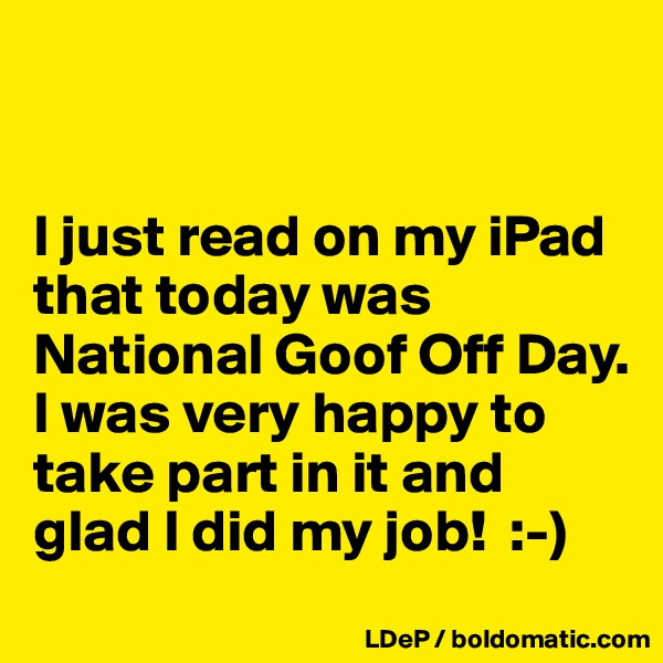 I just read on my iPad that today was National Goof Off Day. I was very happy to take part in it and glad I did my job!  :-)