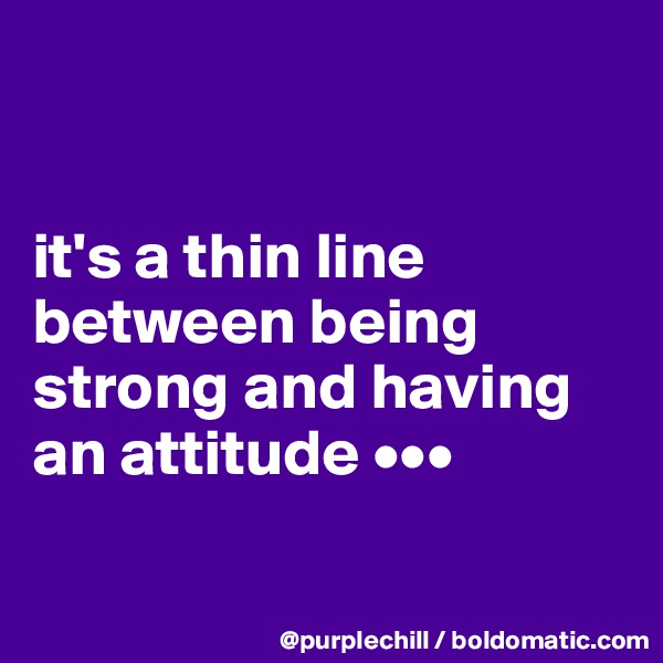 it's a thin line between being strong and having an attitude •••