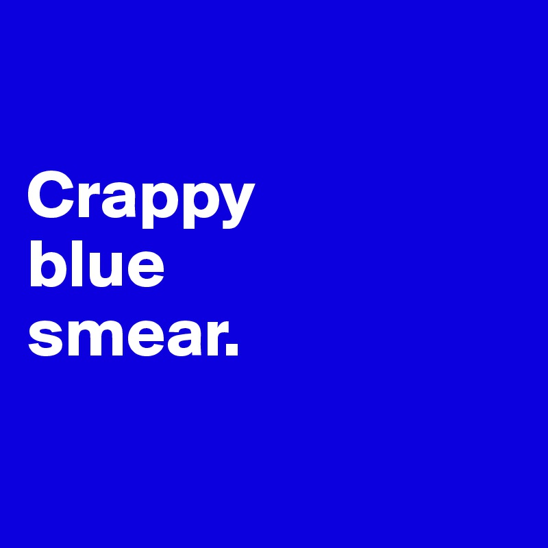 Crappy  blue  smear.