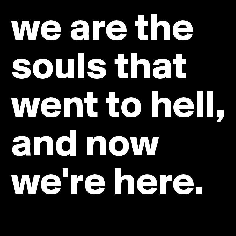 we are the souls that went to hell, and now we're here.