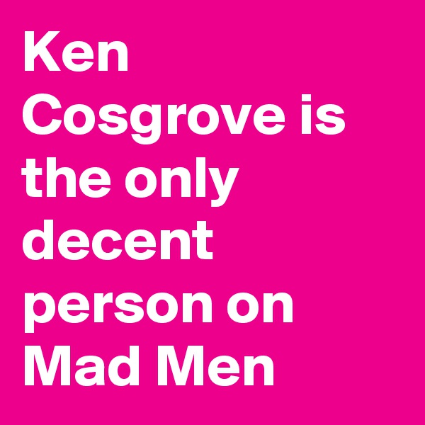 Ken Cosgrove is the only decent person on Mad Men