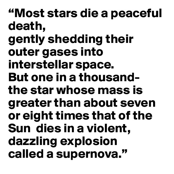 """""""Most stars die a peaceful death,  gently shedding their outer gases into interstellar space.  But one in a thousand- the star whose mass is greater than about seven or eight times that of the Sun  dies in a violent, dazzling explosion  called a supernova."""""""
