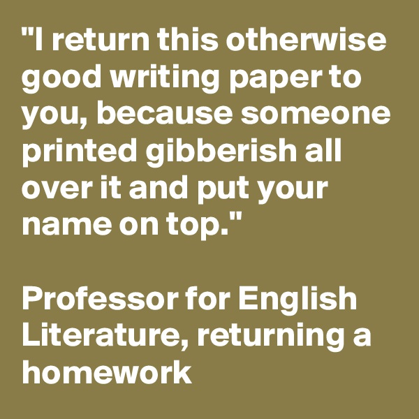 """I return this otherwise good writing paper to you, because someone printed gibberish all over it and put your name on top.""  Professor for English Literature, returning a homework"