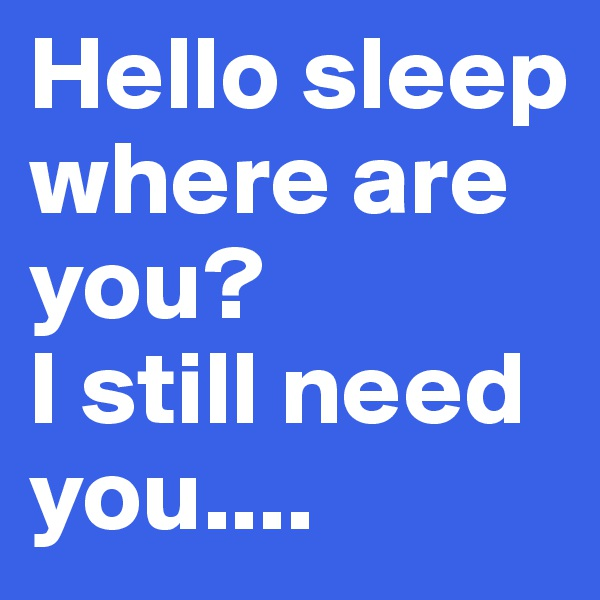 Hello sleep where are you? I still need you....