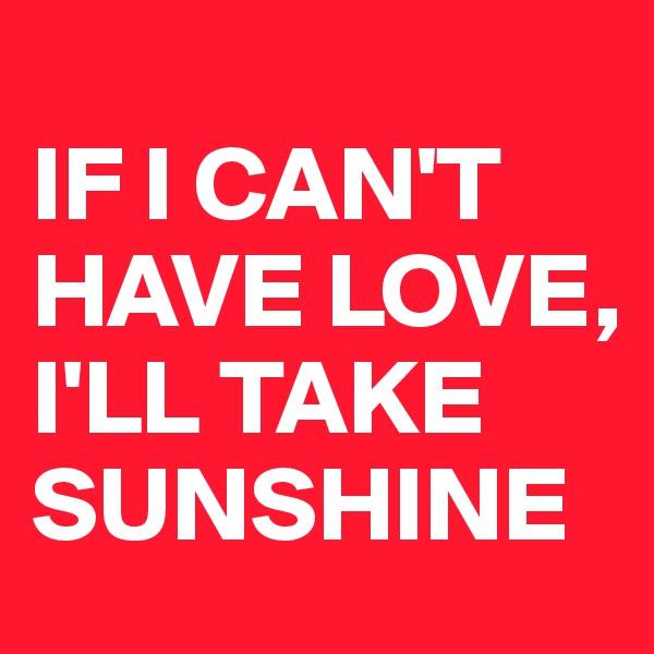 IF I CAN'T HAVE LOVE,  I'LL TAKE SUNSHINE