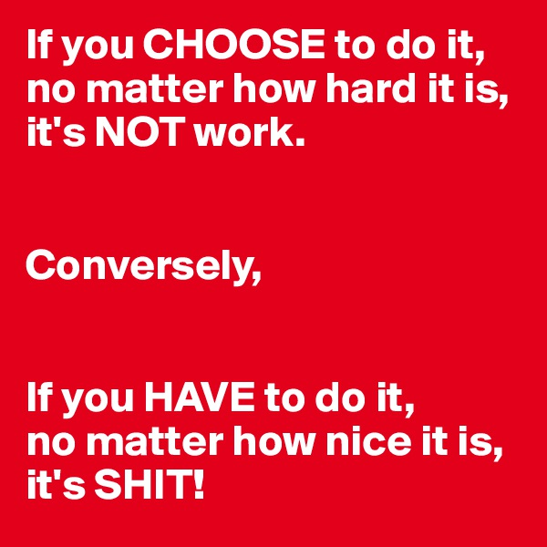 If you CHOOSE to do it, no matter how hard it is, it's NOT work.   Conversely,   If you HAVE to do it, no matter how nice it is,  it's SHIT!