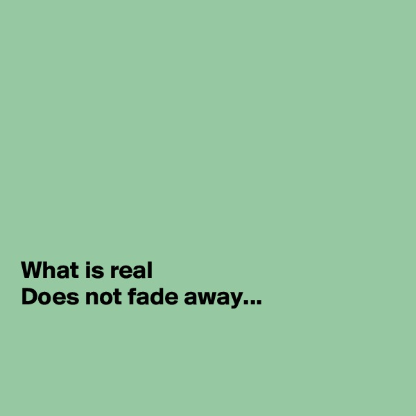 What is real Does not fade away...