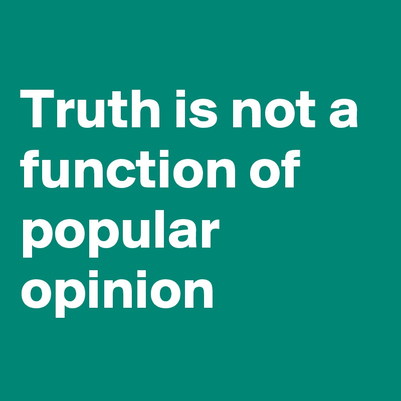 Truth is not a function of popular opinion