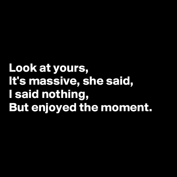 Look at yours,  It's massive, she said,  I said nothing,  But enjoyed the moment.