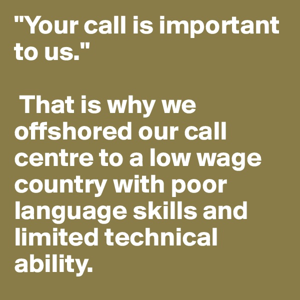 """Your call is important to us.""   That is why we offshored our call centre to a low wage country with poor language skills and limited technical ability."