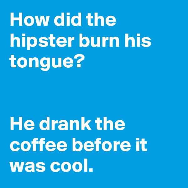How did the hipster burn his tongue?   He drank the coffee before it was cool.