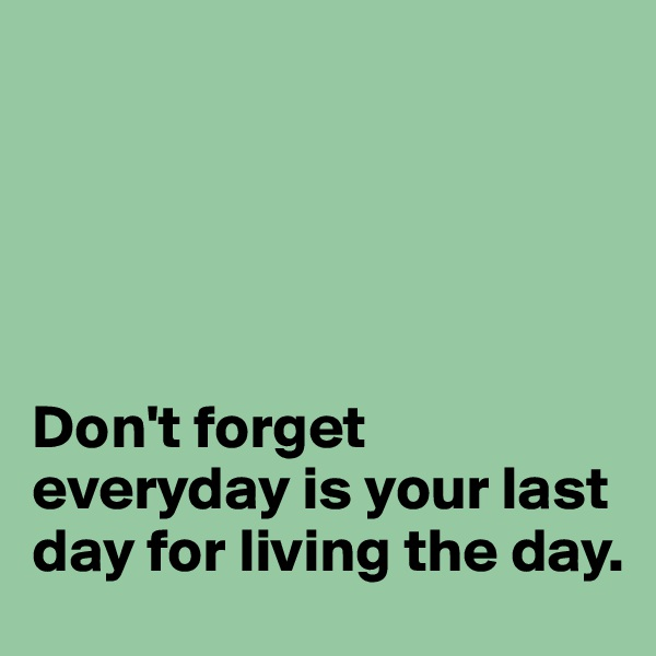Don't forget everyday is your last day for living the day.