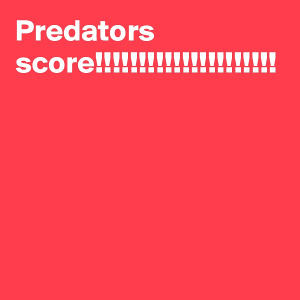 Predators score!!!!!!!!!!!!!!!!!!!!!