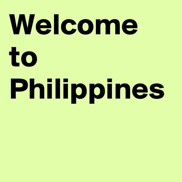 Welcome to Philippines