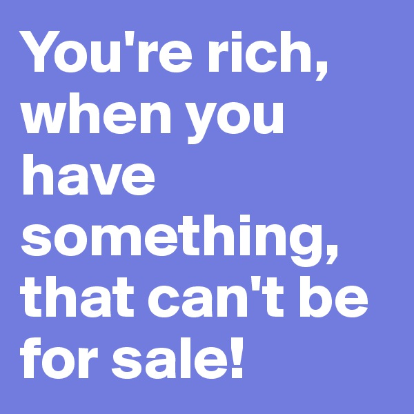 You're rich,  when you have something, that can't be for sale!