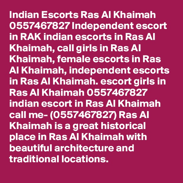 Indian Escorts Ras Al Khaimah 0557467827 Independent escort in RAK indian escorts in Ras Al Khaimah, call girls in Ras Al Khaimah, female escorts in Ras Al Khaimah, independent escorts in Ras Al Khaimah. escort girls in Ras Al Khaimah 0557467827 indian escort in Ras Al Khaimah call me- (0557467827) Ras Al Khaimah is a great historical place in Ras Al Khaimah with beautiful architecture and traditional locations.