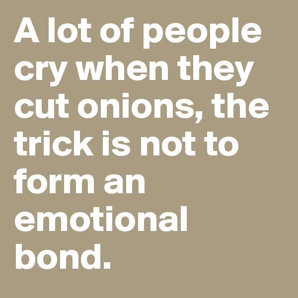 A lot of people cry when they cut onions, the trick is not to form an emotional bond.