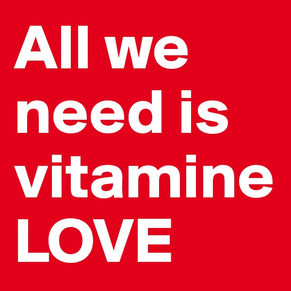 All we need is vitamine LOVE