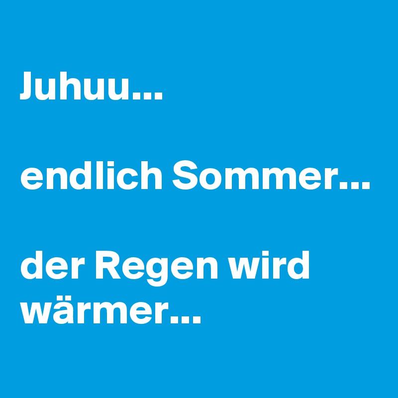 Juhuu...  endlich Sommer...  der Regen wird wärmer...