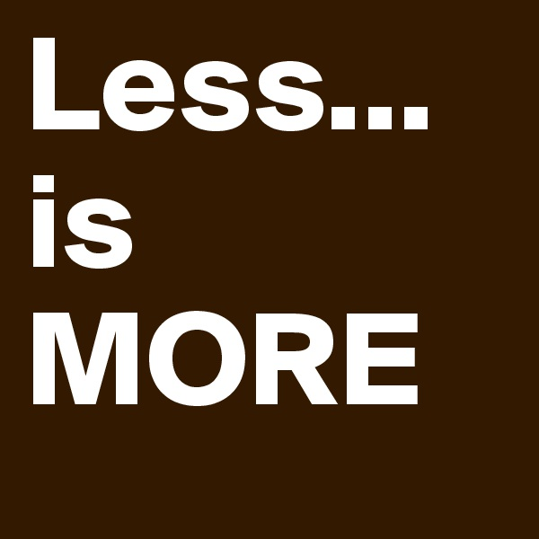 Less... is  MORE