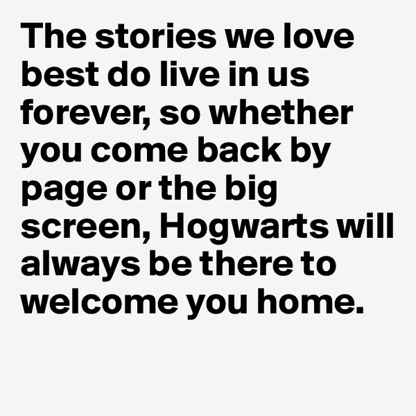 The stories we love best do live in us forever, so whether you come back by page or the big screen, Hogwarts will always be there to welcome you home.