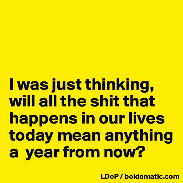 I was just thinking, will all the shit that happens in our lives today mean anything a  year from now?
