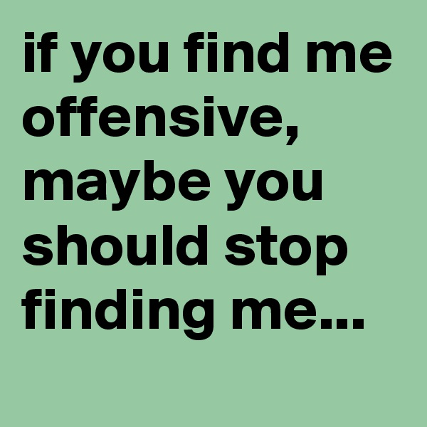 if you find me offensive, maybe you should stop finding me...