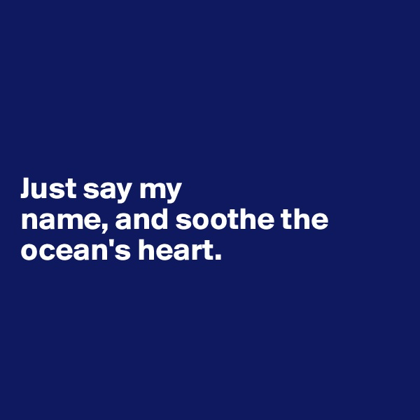 Just say my  name, and soothe the  ocean's heart.