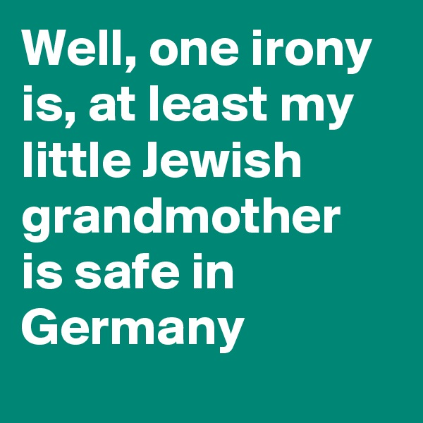Well, one irony is, at least my little Jewish grandmother is safe in Germany
