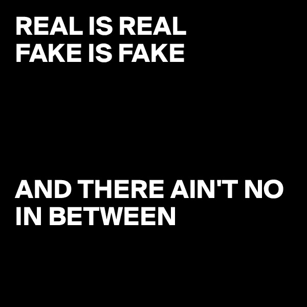 REAL IS REAL  FAKE IS FAKE      AND THERE AIN'T NO IN BETWEEN