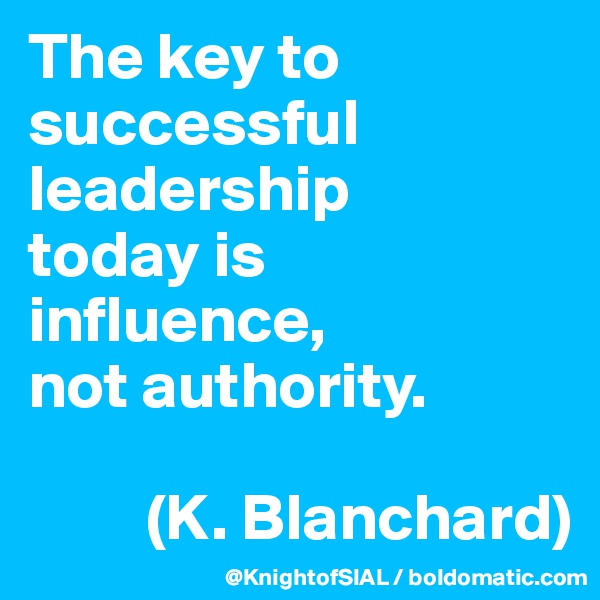The key to successful leadership  today is influence,  not authority.           (K. Blanchard)