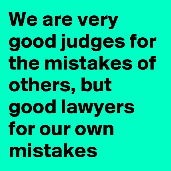 We are very good judges for the mistakes of others, but good lawyers for our own mistakes