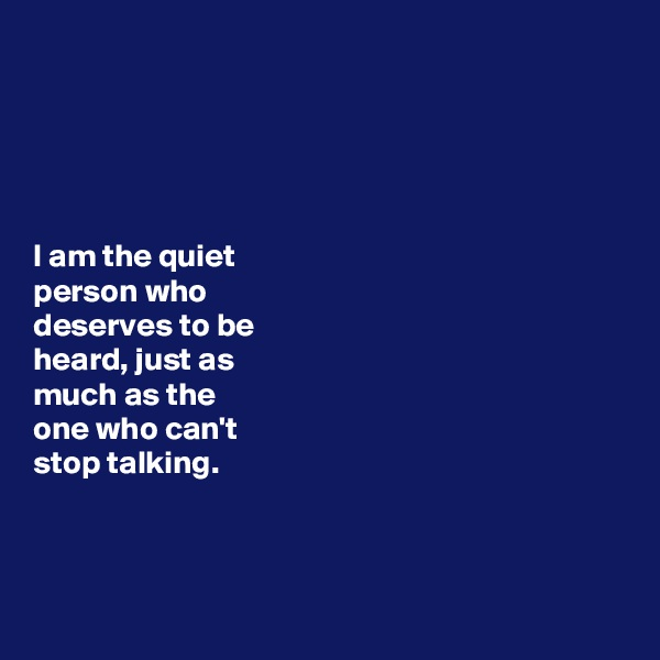 I am the quiet  person who  deserves to be  heard, just as  much as the one who can't  stop talking.